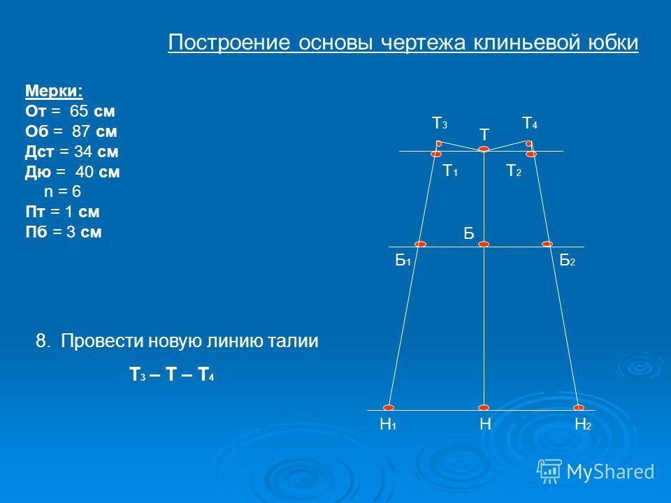 Т Б Н Т1Т1 Т2Т2 Н1Н1 Н2Н2 Б1Б1 Б2Б2 Т4Т4 Мерки: От = 65 см Об = 87 см Дст = 34 см Дю = 40 см n = 6 Пт = 1 см Пб = 3 см Т3Т3 8.Провести новую линию талии Т 3 – Т – Т 4 Построение основы чертежа клиньевой юбки