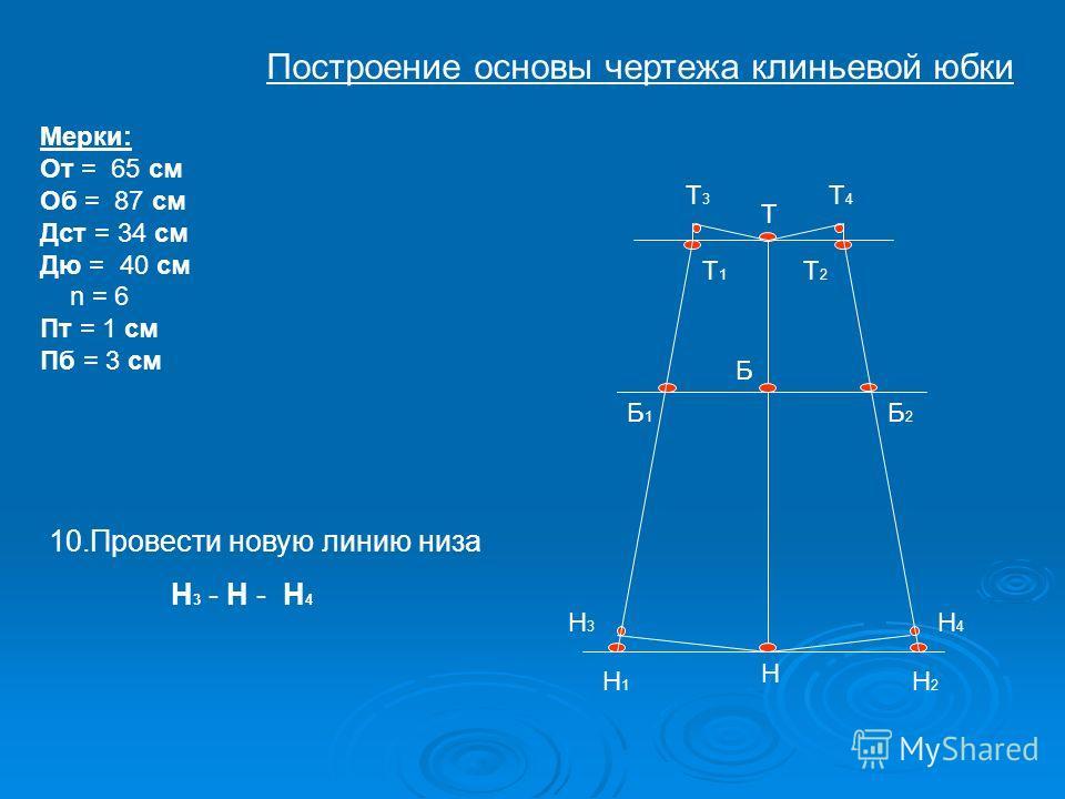 Т Б Н Т1Т1 Т2Т2 Н1Н1 Н2Н2 Б1Б1 Б2Б2 Т4Т4 Н3Н3 Н4Н4 Мерки: От = 65 см Об = 87 см Дст = 34 см Дю = 40 см n = 6 Пт = 1 см Пб = 3 см Т3Т3 10.Провести новую линию низа Н 3 - Н - Н 4 Построение основы чертежа клиньевой юбки