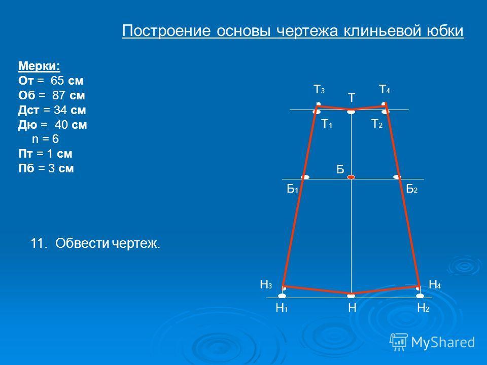 Т Б Н Т1Т1 Т2Т2 Н1Н1 Н2Н2 Б1Б1 Б2Б2 Т4Т4 Н3Н3 Н4Н4 Мерки: От = 65 см Об = 87 см Дст = 34 см Дю = 40 см n = 6 Пт = 1 см Пб = 3 см Т3Т3 11. Обвести чертеж. Построение основы чертежа клиньевой юбки