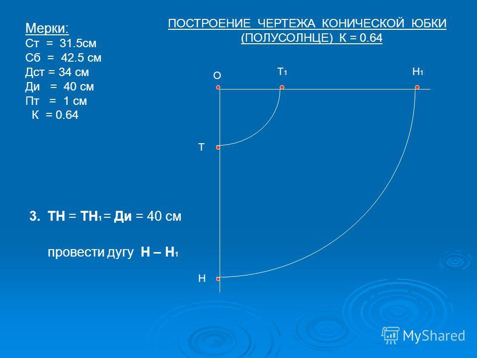 О Т Т1Т1 Н Н1Н1 Мерки: Ст = 31.5см Сб = 42.5 см Дст = 34 см Ди = 40 см Пт = 1 см К = 0.64 3.ТН = ТН 1 = Ди = 40 см провести дугу Н – Н 1 ПОСТРОЕНИЕ ЧЕРТЕЖА КОНИЧЕСКОЙ ЮБКИ (ПОЛУСОЛНЦЕ) К = 0.64