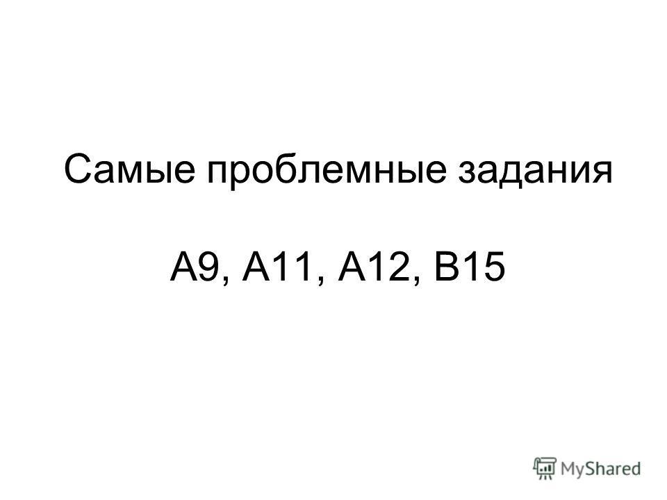Самые проблемные задания А9, А11, А12, В15