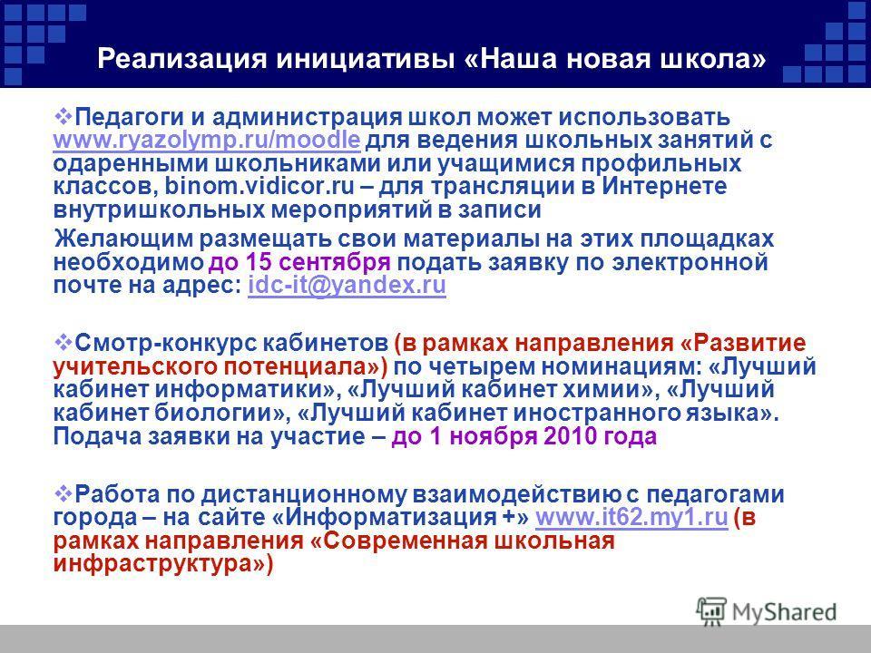 Реализация инициативы «Наша новая школа» Педагоги и администрация школ может использовать www.ryazolymp.ru/moodle для ведения школьных занятий с одаренными школьниками или учащимися профильных классов, binom.vidicor.ru – для трансляции в Интернете вн