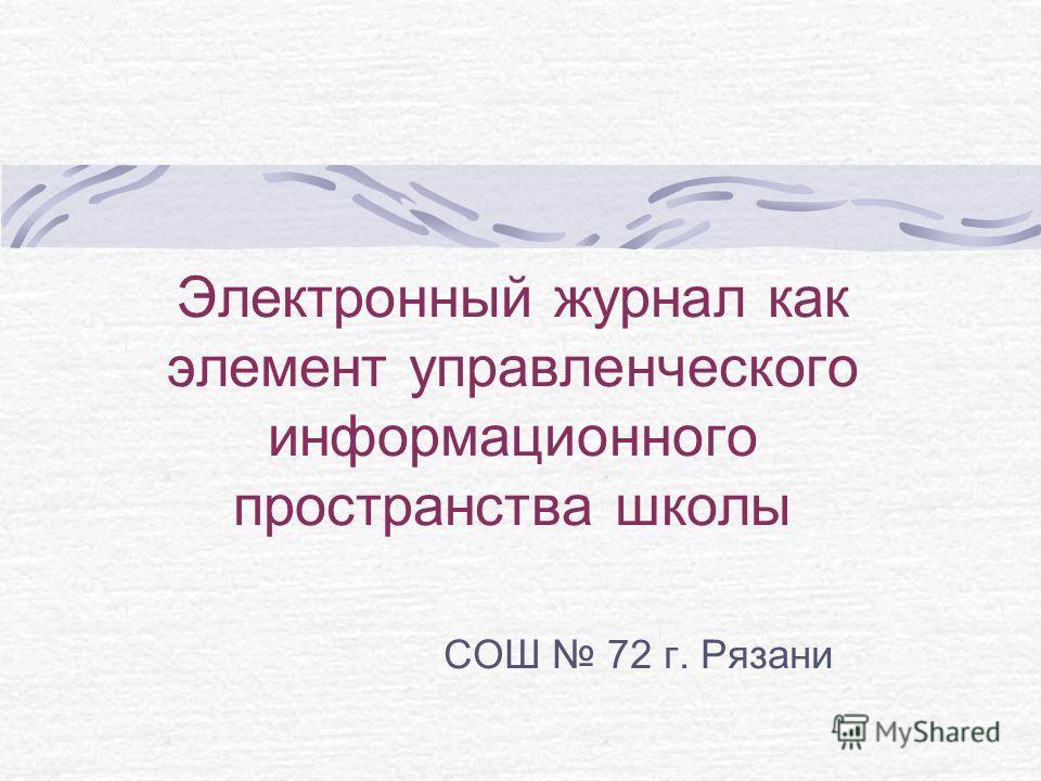 Электронный журнал как элемент управленческого информационного пространства школы СОШ 72 г. Рязани
