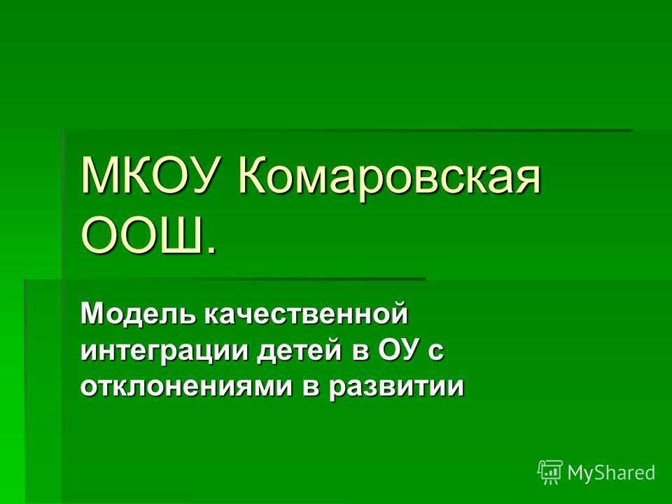 МКОУ Комаровская ООШ. Модель качественной интеграции детей в ОУ с отклонениями в развитии
