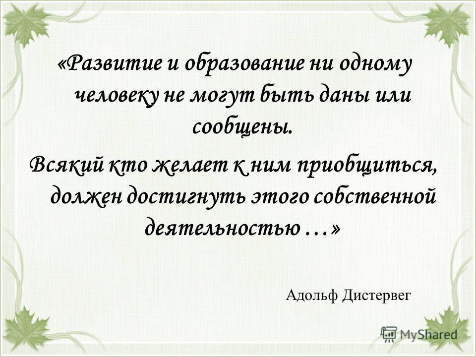 «Развитие и образование ни одному человеку не могут быть даны или сообщены. Всякий кто желает к ним приобщиться, должен достигнуть этого собственной деятельностью …» Адольф Дистервег