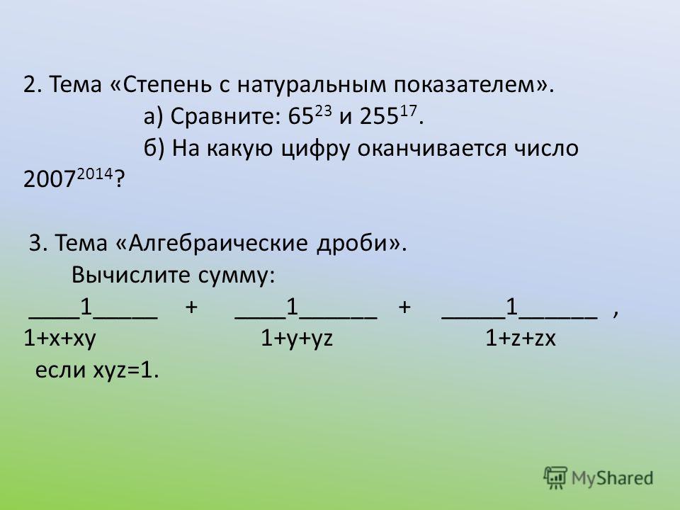 2. Тема «Степень с натуральным показателем». а) Сравните: 65 23 и 255 17. б) На какую цифру оканчивается число 2007 2014 ? 3. Тема «Алгебраические дроби». Вычислите сумму: ____1_____ + ____1______ + _____1______, 1+х+ху 1+у+уz 1+z+zx если хуz=1.
