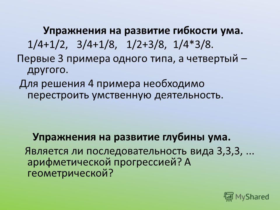 Упражнения на развитие гибкости ума. 1/4+1/2, 3/4+1/8, 1/2+3/8, 1/4*3/8. Первые 3 примера одного типа, а четвертый – другого. Для решения 4 примера необходимо перестроить умственную деятельность. Упражнения на развитие глубины ума. Является ли послед