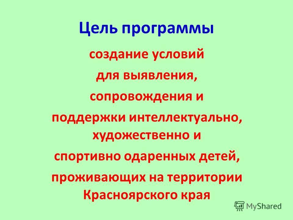 Цель программы создание условий для выявления, сопровождения и поддержки интеллектуально, художественно и спортивно одаренных детей, проживающих на территории Красноярского края