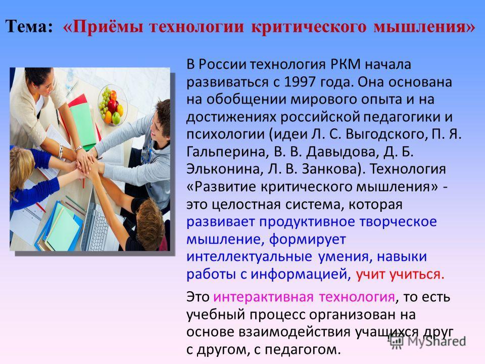 Тема: «Приёмы технологии критического мышления» В России технология РКМ начала развиваться с 1997 года. Она основана на обобщении мирового опыта и на достижениях российской педагогики и психологии (идеи Л. С. Выгодского, П. Я. Гальперина, В. В. Давыд