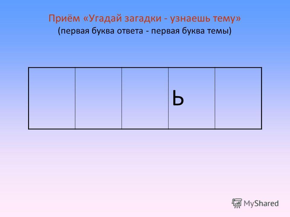 Приём «Угадай загадки - узнаешь тему» (первая буква ответа - первая буква темы) Ь