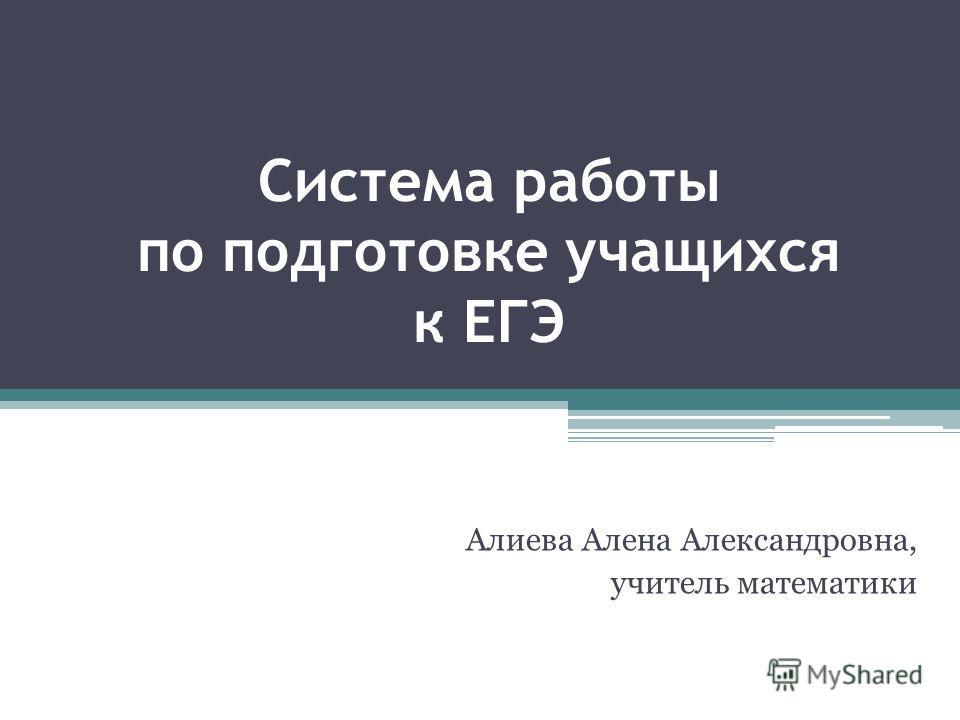 Система работы по подготовке учащихся к ЕГЭ Алиева Алена Александровна, учитель математики