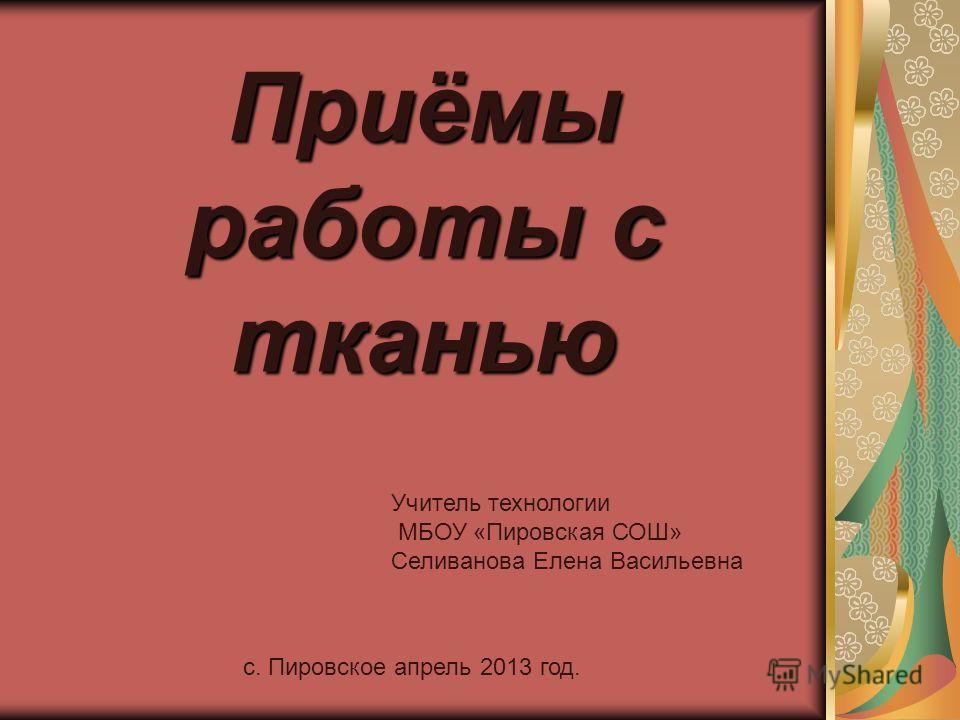 Приёмы работы с тканью Учитель технологии МБОУ «Пировская СОШ» Селиванова Елена Васильевна с. Пировское апрель 2013 год.