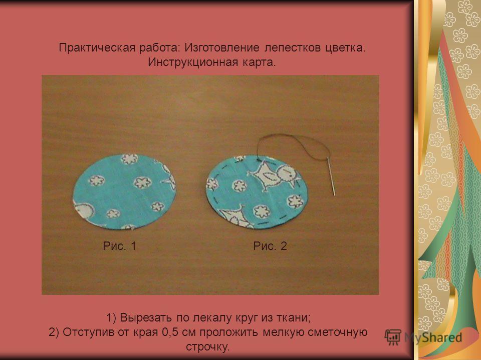 Практическая работа: Изготовление лепестков цветка. Инструкционная карта. 1) Вырезать по лекалу круг из ткани; 2) Отступив от края 0,5 см проложить мелкую сметочную строчку. Рис. 1Рис. 2