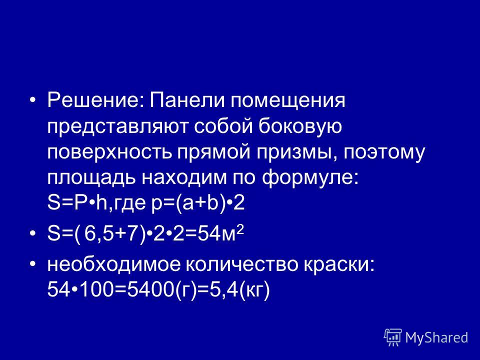 Решение: Панели помещения представляют собой боковую поверхность прямой призмы, поэтому площадь находим по формуле: S=Ph,где p=(a+b)2 S=( 6,5+7)22=54м 2 необходимое количество краски: 54100=5400(г)=5,4(кг)