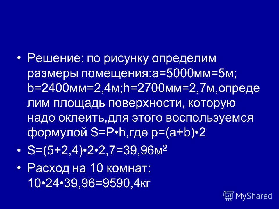 Решение: по рисунку определим размеры помещения:a=5000мм=5м; b=2400мм=2,4м;h=2700мм=2,7м,опреде лим площадь поверхности, которую надо оклеить,для этого воспользуемся формулой S=Ph,где p=(a+b)2 S=(5+2,4)22,7=39,96м 2 Расход на 10 комнат: 102439,96=959