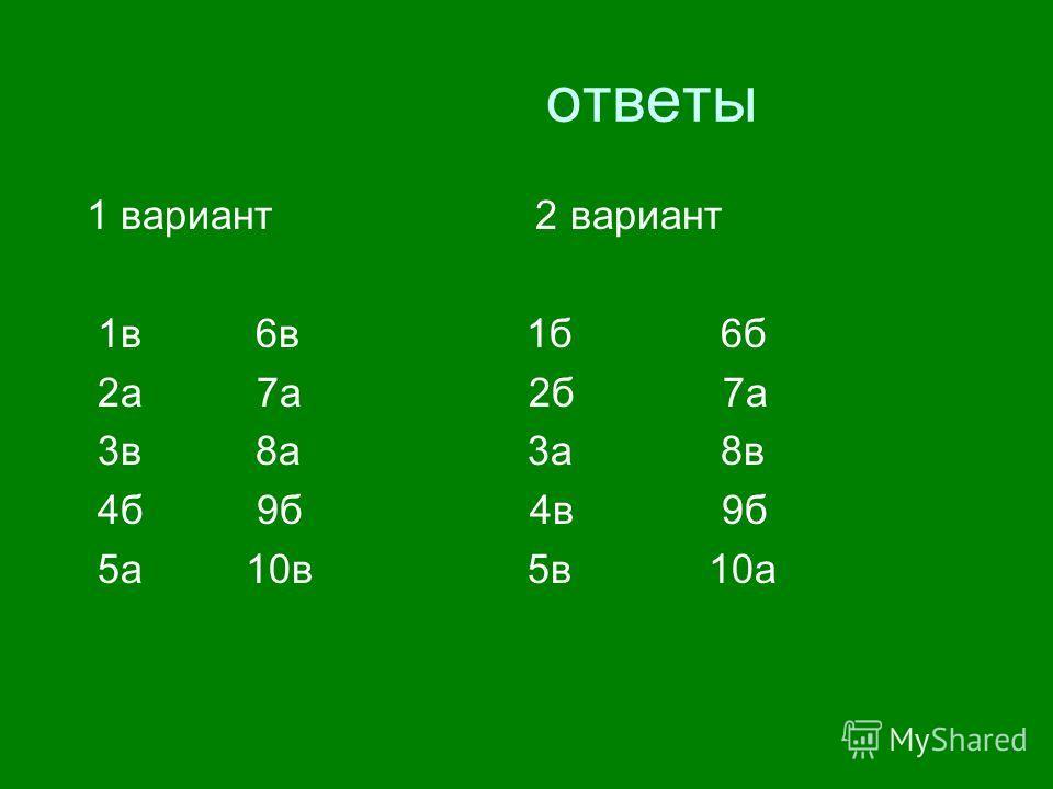 ответы 1 вариант 2 вариант 1в 6в 1б 6б 2а 7а 2б 7а 3в 8а 3а 8в 4б 9б 4в 9б 5а 10в 5в 10а