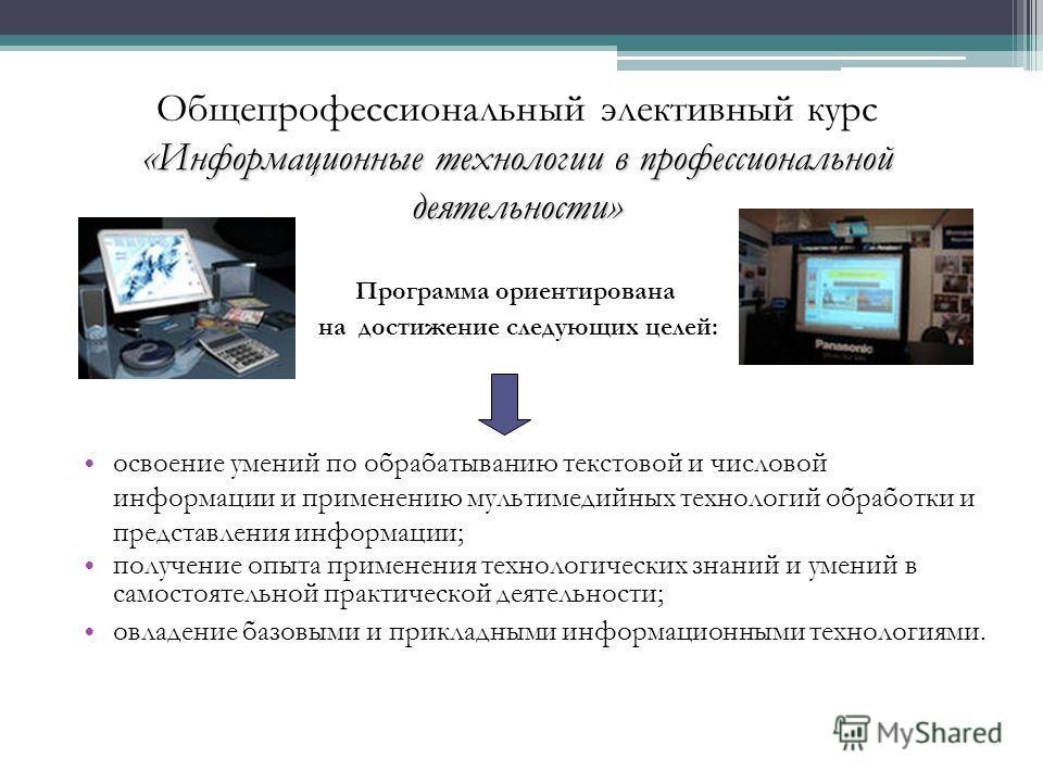 «Информационные технологии в профессиональной деятельности» Общепрофессиональный элективный курс «Информационные технологии в профессиональной деятельности» освоение умений по обрабатыванию текстовой и числовой информации и применению мультимедийных