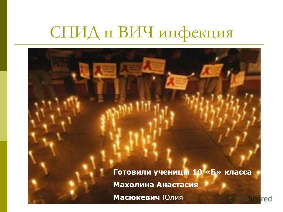 СПИД и ВИЧ инфекция Готовили ученицы 10 «Б» класса Махолина Анастасия Масюкевич Юлия