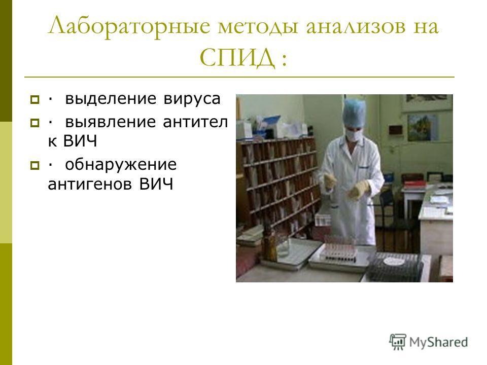 Лабораторные методы анализов на СПИД : · выделение вируса · выявление антител к ВИЧ · обнаружение антигенов ВИЧ