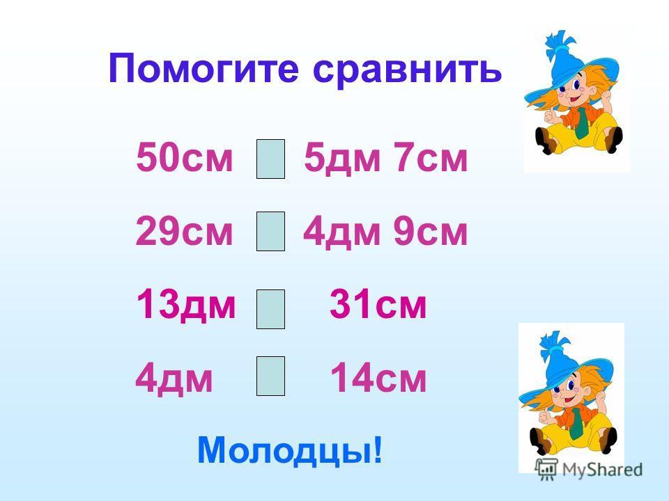 50см < 5дм 7см 29см < 4дм 9см 13дм > 31см 4дм > 14см Помогите сравнить Молодцы!