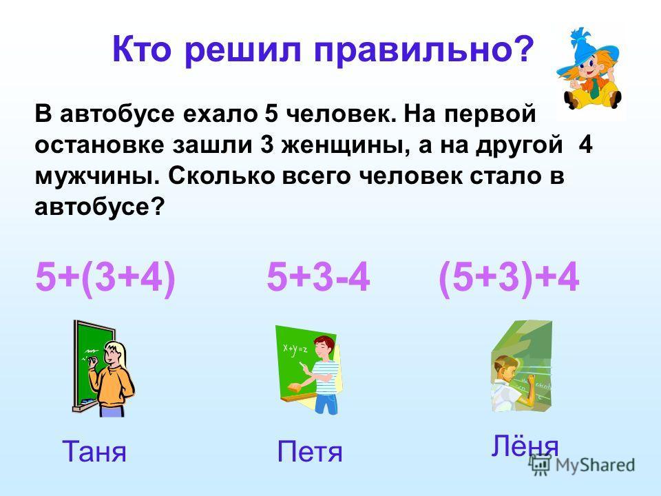 5+(3+4) 5+3-4 (5+3)+4 Кто решил правильно? В автобусе ехало 5 человек. На первой остановке зашли 3 женщины, а на другой 4 мужчины. Сколько всего человек стало в автобусе? ТаняПетя Лёня