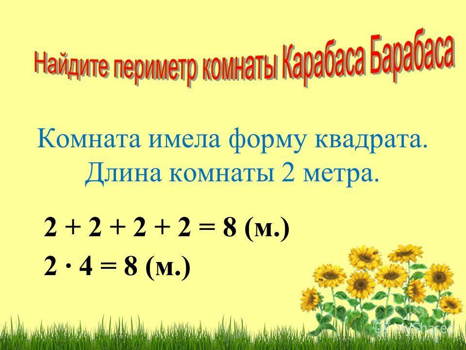 Комната имела форму квадрата. Длина комнаты 2 метра. 2 + 2 + 2 + 2 = 8 (м.) 2 4 = 8 (м.)