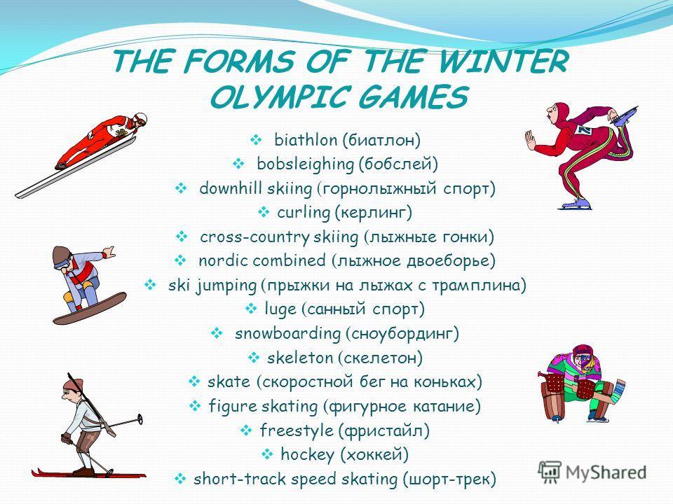 THE FORMS OF THE WINTER OLYMPIC GAMES biathlon (биатлон) bobsleighing (бобслей) downhill skiing ( горнолыжный спорт) curling (керлинг) cross-country skiing ( лыжные гонки) nordic combined ( лыжное двоеборье) ski jumping ( прыжки на лыжах с трамплина)