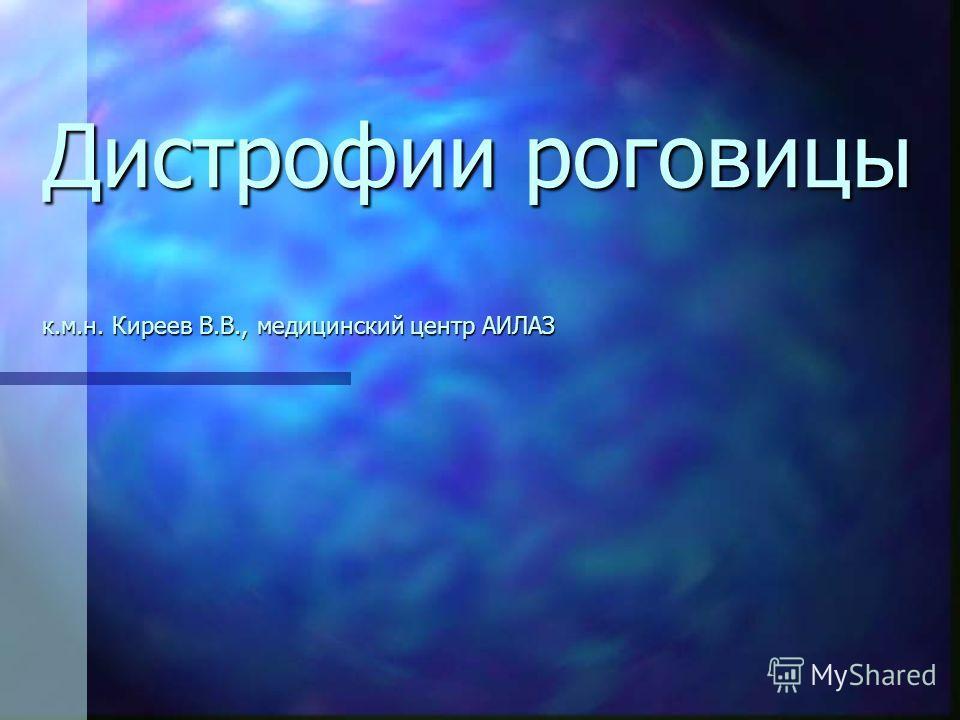 Дистрофии роговицы к.м.н. Киреев В.В., медицинский центр АИЛАЗ