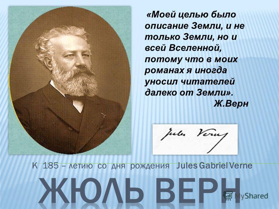 К 185 – летию со дня рождения Jules Gabriel Verne «Моей целью было описание Земли, и не только Земли, но и всей Вселенной, потому что в моих романах я иногда уносил читателей далеко от Земли». Ж.Верн