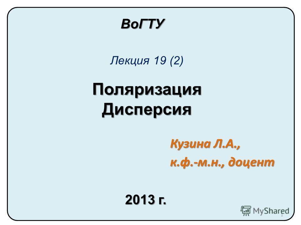 Поляризация Дисперсия Лекция 19 (2) ВоГТУ Кузина Л.А., к.ф.-м.н., доцент 2013 г. 1