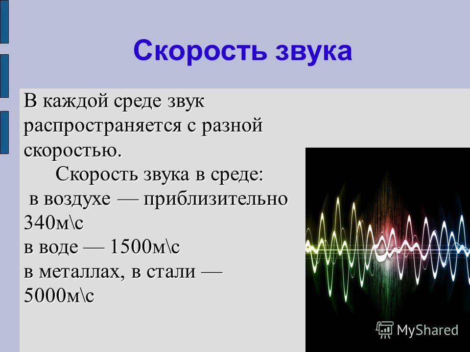 Скорость звука В каждой среде звук распространяется с разной скоростью. Скорость звука в среде: в воздухе приблизительно 340м\с в воздухе приблизительно 340м\с в воде 1500м\с в металлах, в стали 5000м\с