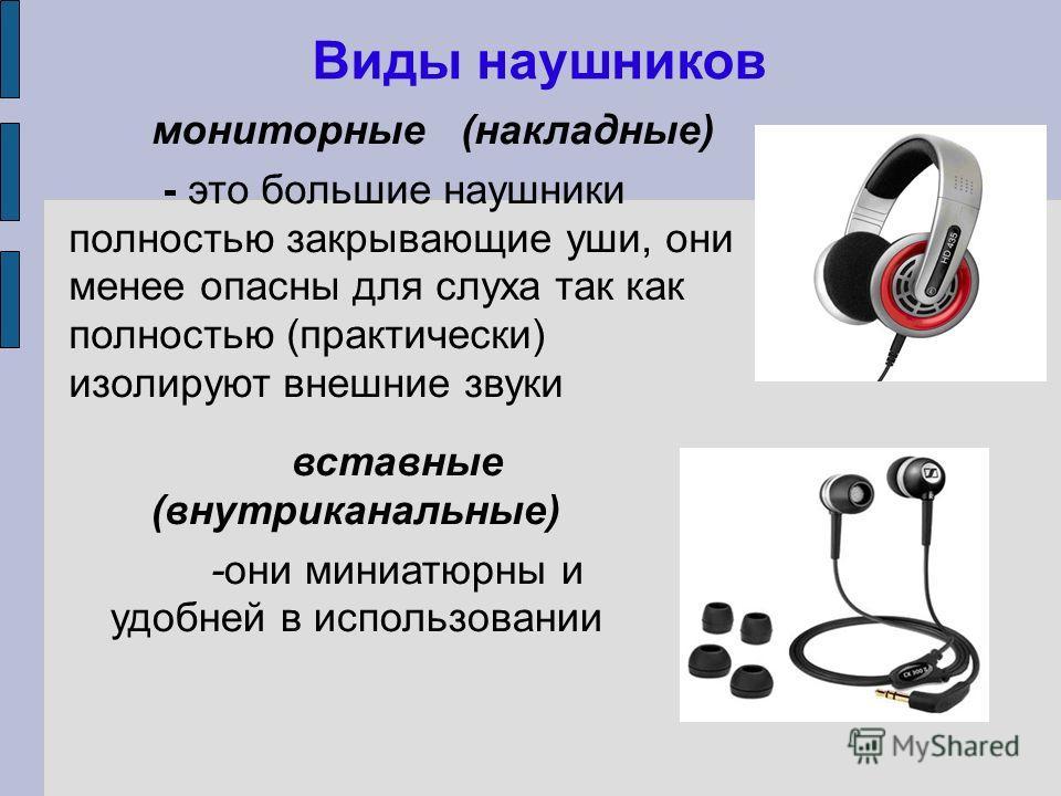 Виды наушников мониторные (накладные) - это большие наушники полностью закрывающие уши, они менее опасны для слуха так как полностью (практически) изолируют внешние звуки вставные (внутриканальные) -они миниатюрны и удобней в использовании