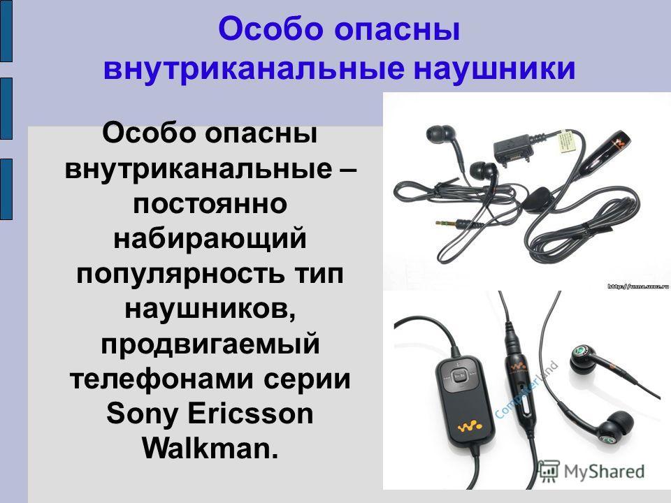 Особо опасны внутриканальные наушники Особо опасны внутриканальные – постоянно набирающий популярность тип наушников, продвигаемый телефонами серии Sony Ericsson Walkman.