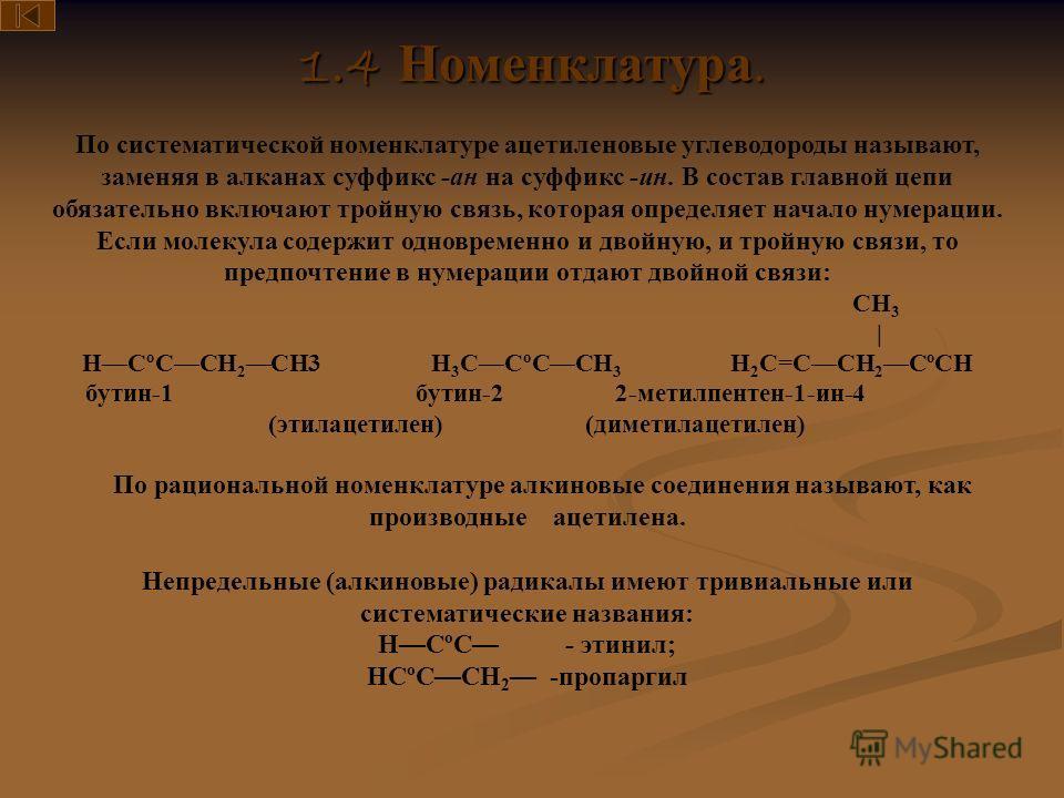 1.4 Номенклатура. По систематической номенклатуре ацетиленовые углеводороды называют, заменяя в алканах суффикс -ан на суффикс -ин. В состав главной цепи обязательно включают тройную связь, которая определяет начало нумерации. Если молекула содержит