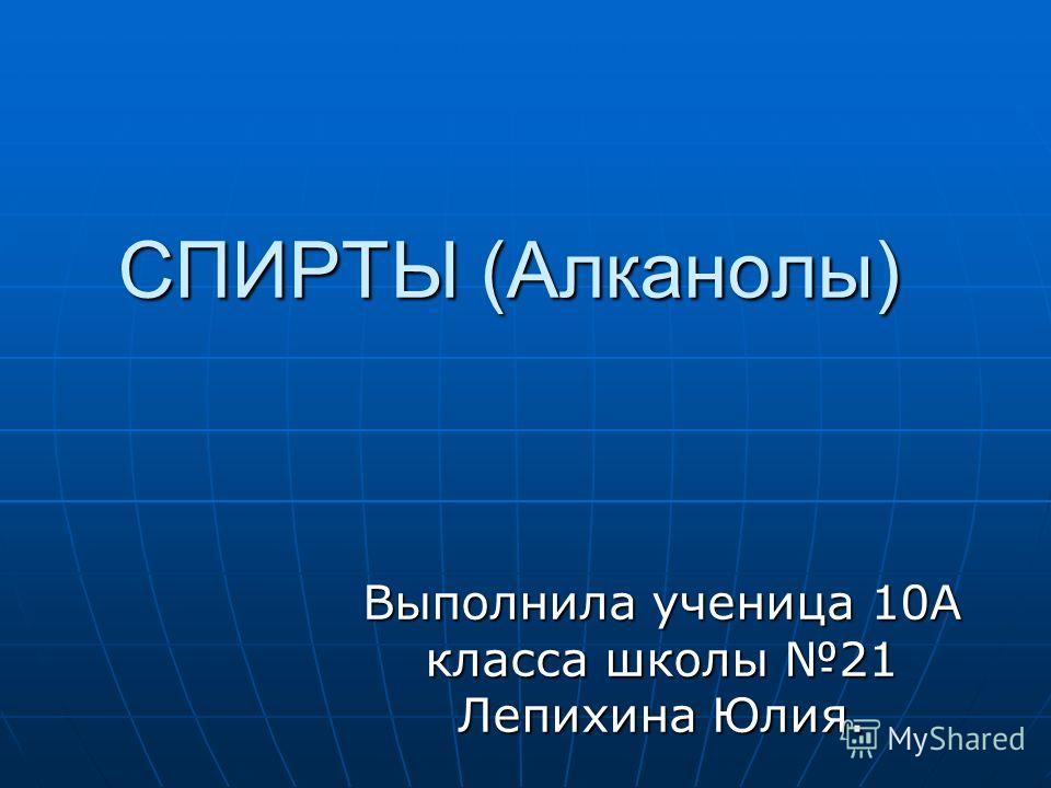 СПИРТЫ (Алканолы) Выполнила ученица 10А класса школы 21 Лепихина Юлия.