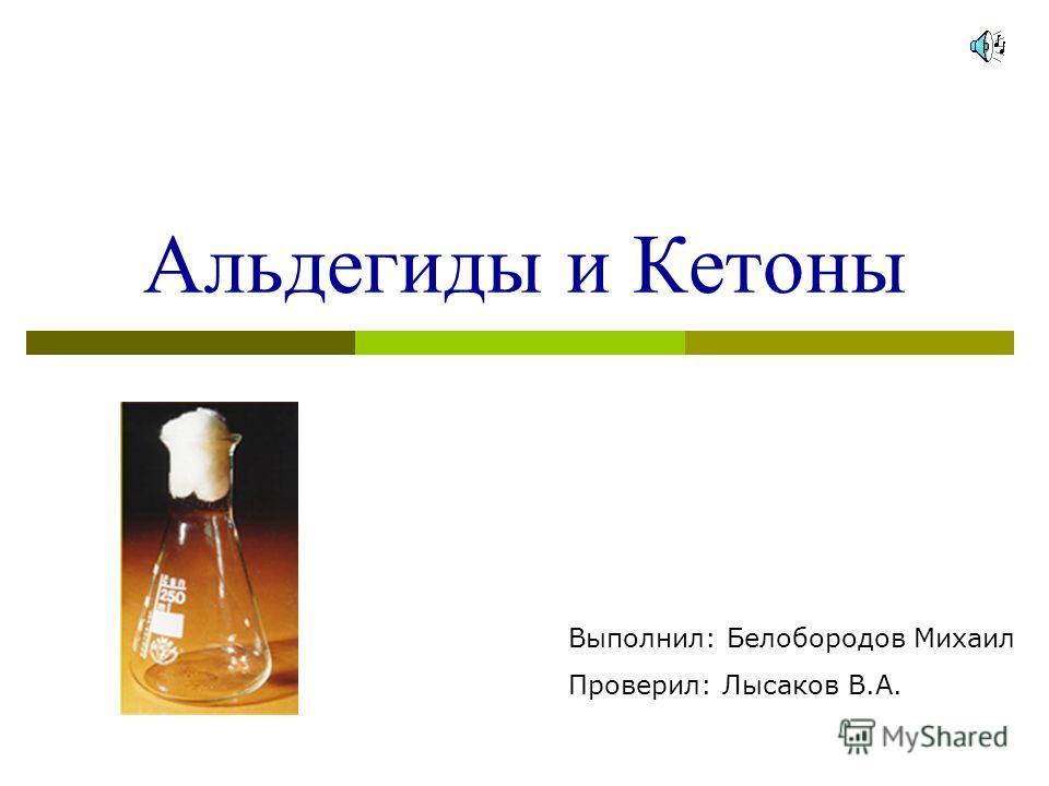 Альдегиды и Кетоны Выполнил: Белобородов Михаил Проверил: Лысаков В.А.