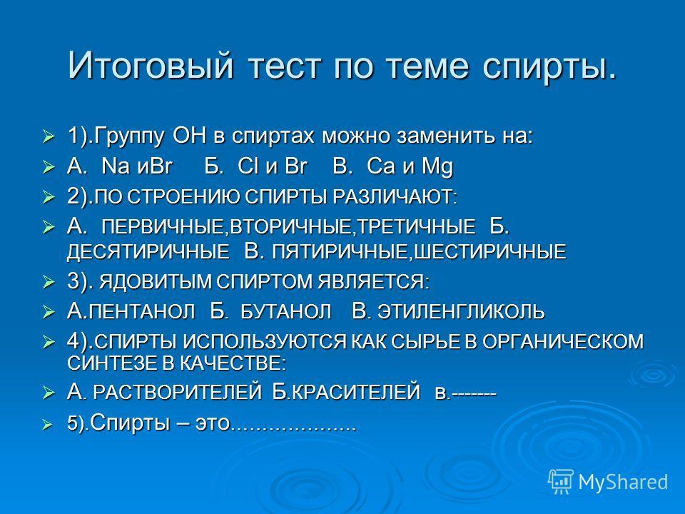Итоговый тест по теме спирты. 1).Группу ОН в спиртах можно заменить на: 1).Группу ОН в спиртах можно заменить на: А. Na иBr Б. Cl и Br В. Ca и Mg А. Na иBr Б. Cl и Br В. Ca и Mg 2). ПО СТРОЕНИЮ СПИРТЫ РАЗЛИЧАЮТ: 2). ПО СТРОЕНИЮ СПИРТЫ РАЗЛИЧАЮТ: А. П