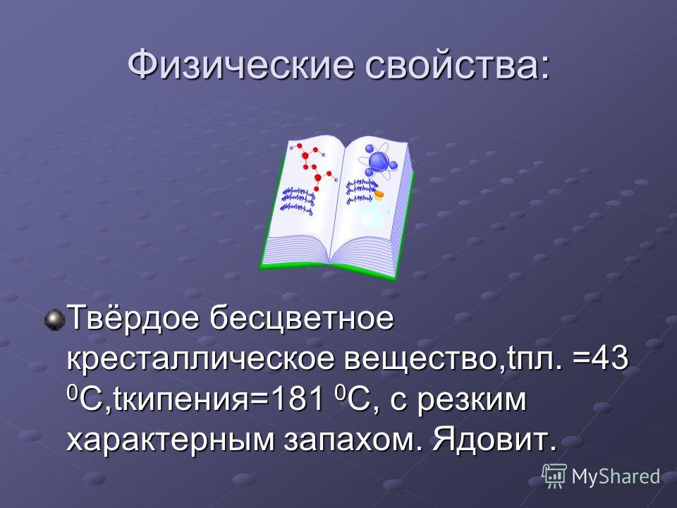Физические свойства: Твёрдое бесцветное кресталлическое вещество,tпл. =43 0 С,tкипения=181 0 С, с резким характерным запахом. Ядовит.