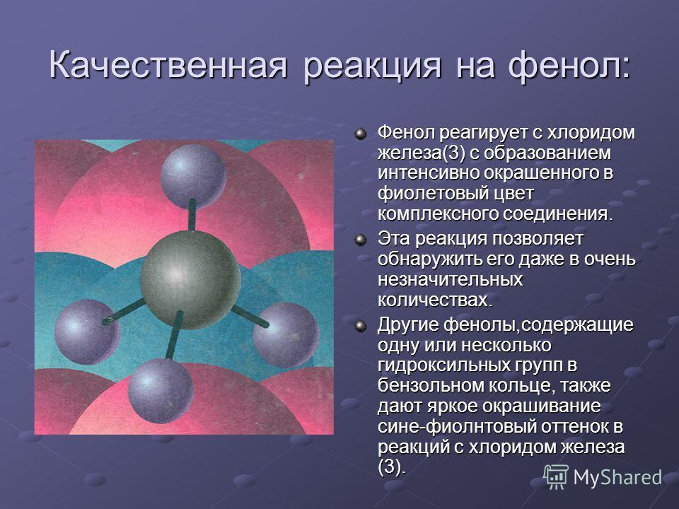 Качественная реакция на фенол: Фенол реагирует с хлоридом железа(3) с образованием интенсивно окрашенного в фиолетовый цвет комплексного соединения. Эта реакция позволяет обнаружить его даже в очень незначительных количествах. Другие фенолы,содержащи