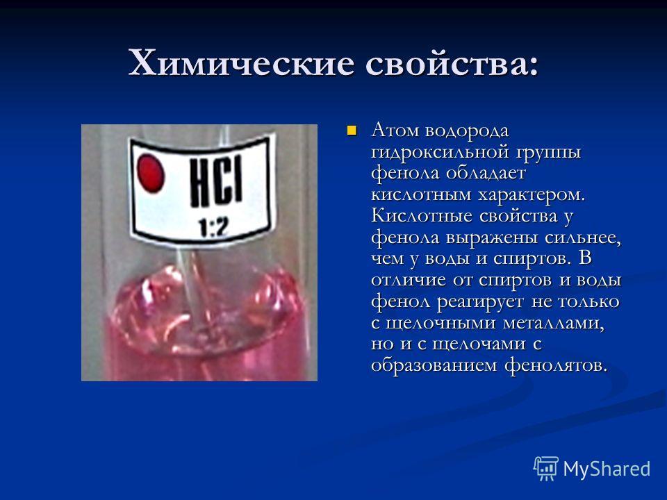 Химические свойства: Атом водорода гидроксильной группы фенола обладает кислотным характером. Кислотные свойства у фенола выражены сильнее, чем у воды и спиртов. В отличие от спиртов и воды фенол реагирует не только с щелочными металлами, но и с щело