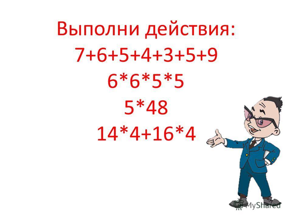 Выполни действия: 7+6+5+4+3+5+9 6*6*5*5 5*48 14*4+16*4