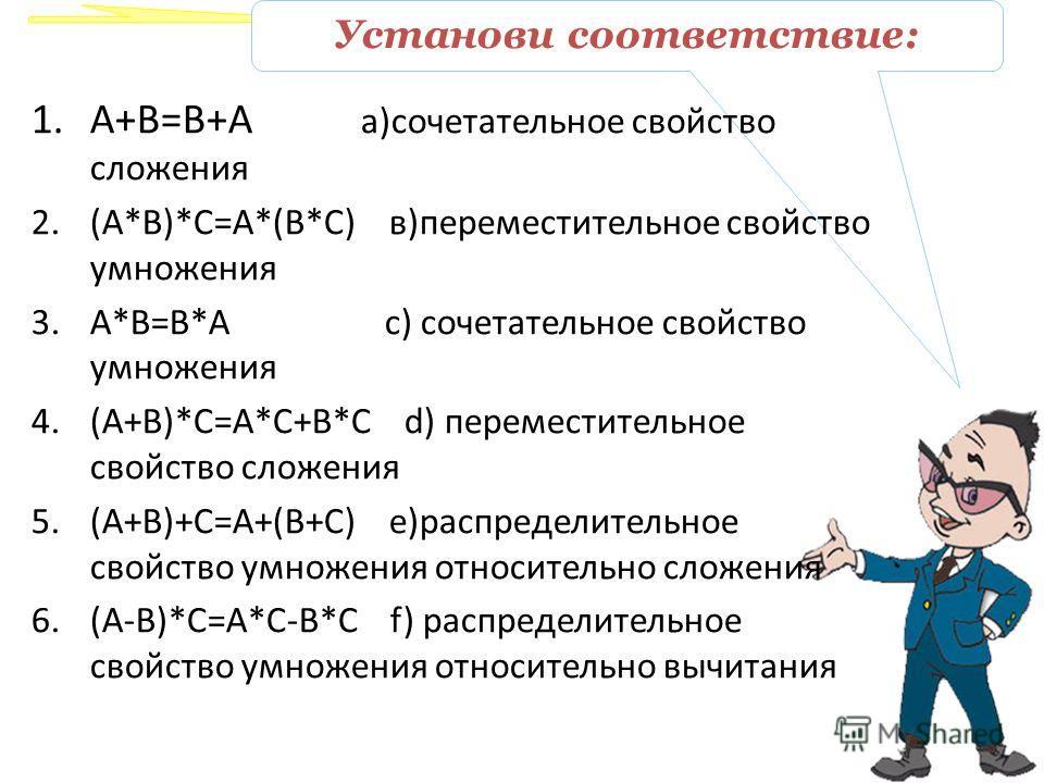Установи соответствие: 1.A+B=B+A а)сочетательное свойство сложения 2.(А*В)*С=А*(В*С) в)переместительное свойство умножения 3.А*В=В*А с) сочетательное свойство умножения 4.(А+В)*С=А*С+В*С d) переместительное свойство сложения 5.(А+В)+С=А+(В+С) е)распр