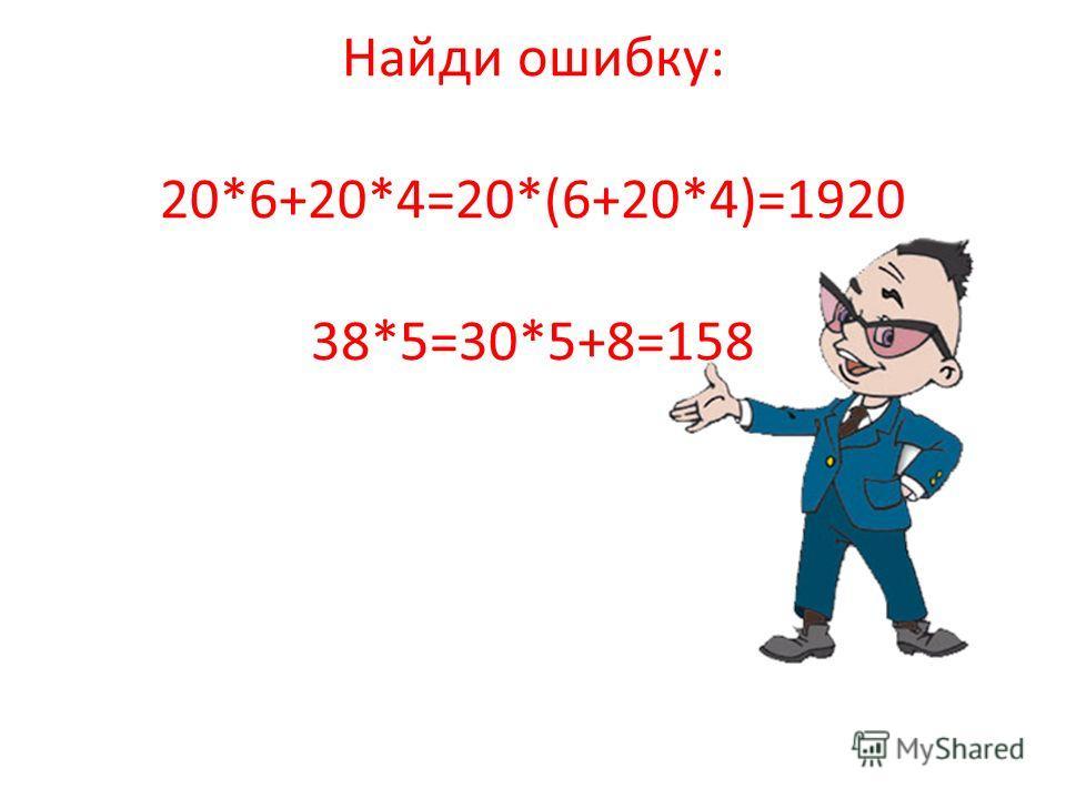 Найди ошибку: 20*6+20*4=20*(6+20*4)=1920 38*5=30*5+8=158
