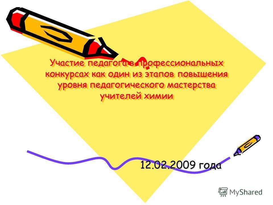 Участие педагога в профессиональных конкурсах как один из этапов повышения уровня педагогического мастерства учителей химии 12.02.2009 года
