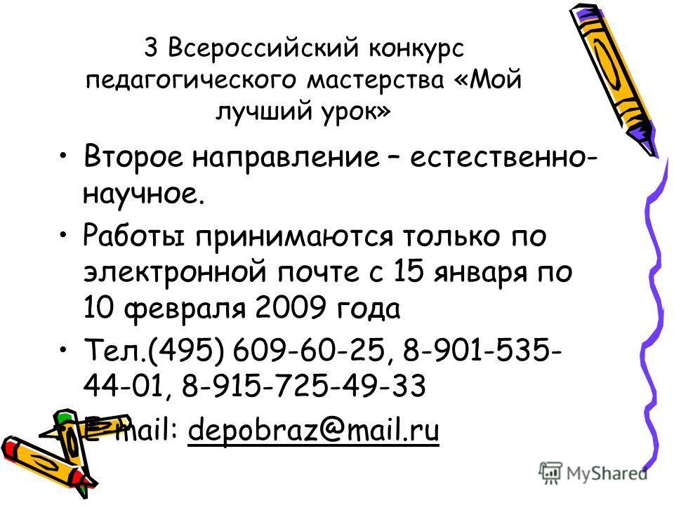 3 Всероссийский конкурс педагогического мастерства «Мой лучший урок» Второе направление – естественно- научное. Работы принимаются только по электронной почте с 15 января по 10 февраля 2009 года Тел.(495) 609-60-25, 8-901-535- 44-01, 8-915-725-49-33