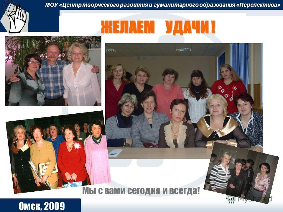 ОЦ «Школьный университет» 2006 МОУ «Центр творческого развития и гуманитарного образования «Перспектива» Омск, 2009 ЖЕЛАЕМ УДАЧИ ! Мы с вами сегодня и всегда!