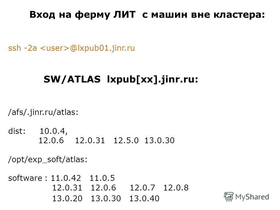 Вход на ферму ЛИТ с машин вне кластера: ssh -2a @lxpub01.jinr.ru SW/ATLAS lxpub[xx].jinr.ru: /afs/.jinr.ru/atlas: dist: 10.0.4, 12.0.6 12.0.31 12.5.0 13.0.30 /opt/exp_soft/atlas: software : 11.0.42 11.0.5 12.0.31 12.0.6 12.0.7 12.0.8 13.0.20 13.0.30