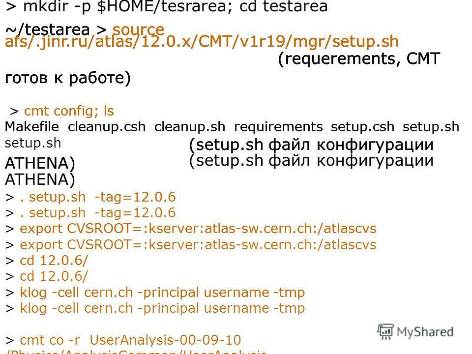 ~/testarea > source afs/.jinr.ru/atlas/12.0.x/CMT/v1r19/mgr/setup.sh (requerements, CMT готов к работе) > cmt config; ls Makefile cleanup.csh cleanup.sh requirements setup.csh setup.sh (setup.sh файл конфигурации ATHENA) >. setup.sh -tag=12.0.6 > exp