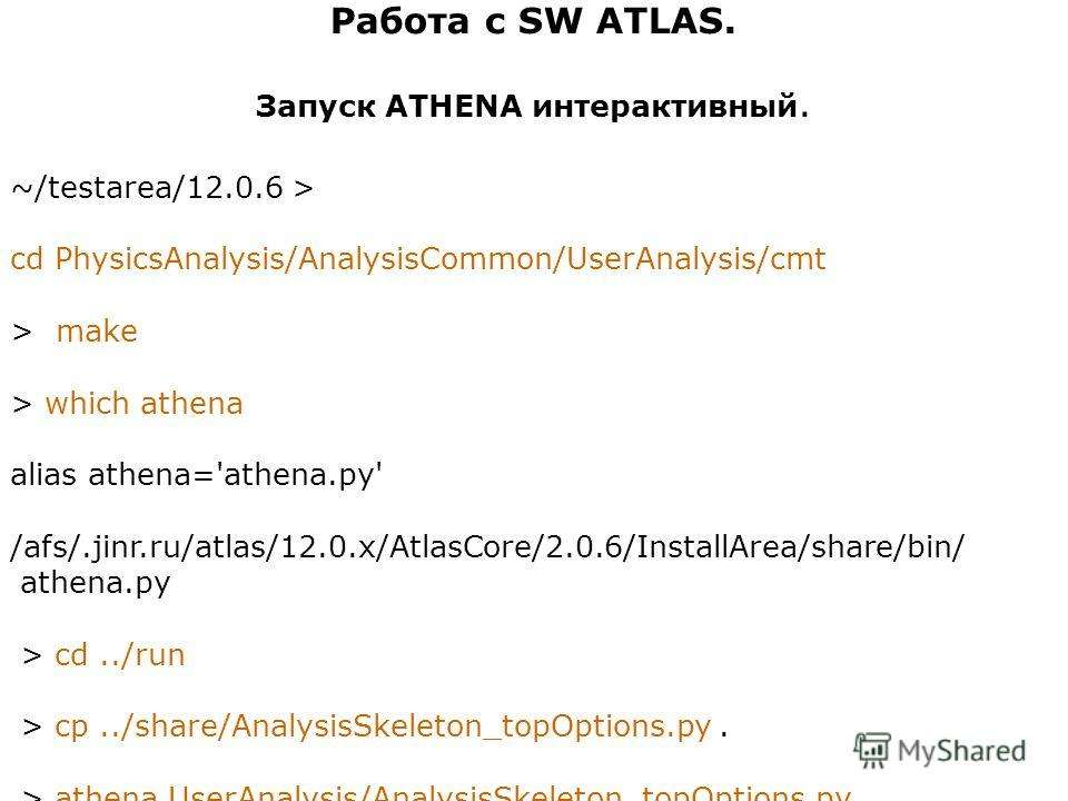 Работа с SW ATLAS. Запуск ATHENA интерактивный. ~/testarea/12.0.6 > cd PhysicsAnalysis/AnalysisCommon/UserAnalysis/cmt > make > which athena alias athena='athena.py' /afs/.jinr.ru/atlas/12.0.x/AtlasCore/2.0.6/InstallArea/share/bin/ athena.py > cd../r