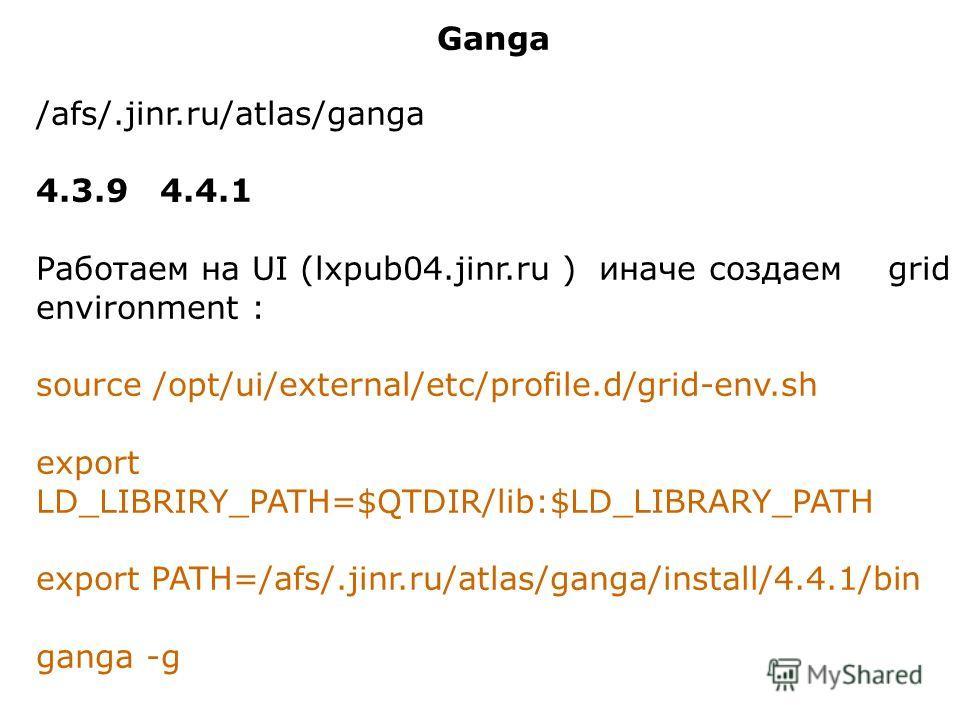 Ganga /afs/.jinr.ru/atlas/ganga 4.3.9 4.4.1 Работаем на UI (lxpub04.jinr.ru ) иначе создаем grid environment : source /opt/ui/external/etc/profile.d/grid-env.sh export LD_LIBRIRY_PATH=$QTDIR/lib:$LD_LIBRARY_PATH export PATH=/afs/.jinr.ru/atlas/ganga/